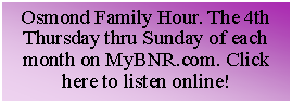 Text Box: Osmond Family Hour. 4th Thursday & Sunday of each month on MyBNR.com. Click here to listen online!